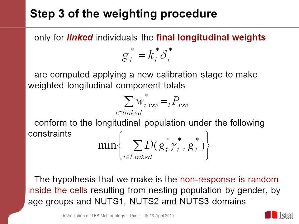 5th Workshop on LFS Methodology – Paris – April 2010 only for linked individuals the final longitudinal weights are computed applying a new calibration stage to make weighted longitudinal component totals conform to the longitudinal population under the following constraints The hypothesis that we make is the non-response is random inside the cells resulting from nesting population by gender, by age groups and NUTS1, NUTS2 and NUTS3 domains Step 3 of the weighting procedure