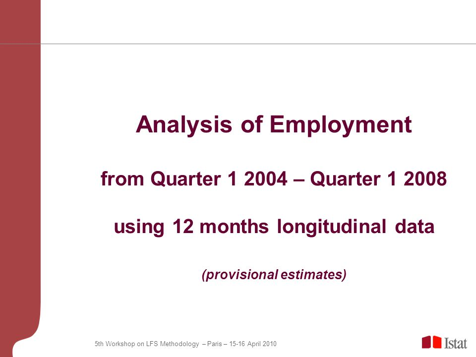 5th Workshop on LFS Methodology – Paris – April 2010 Analysis of Employment from Quarter – Quarter using 12 months longitudinal data (provisional estimates)