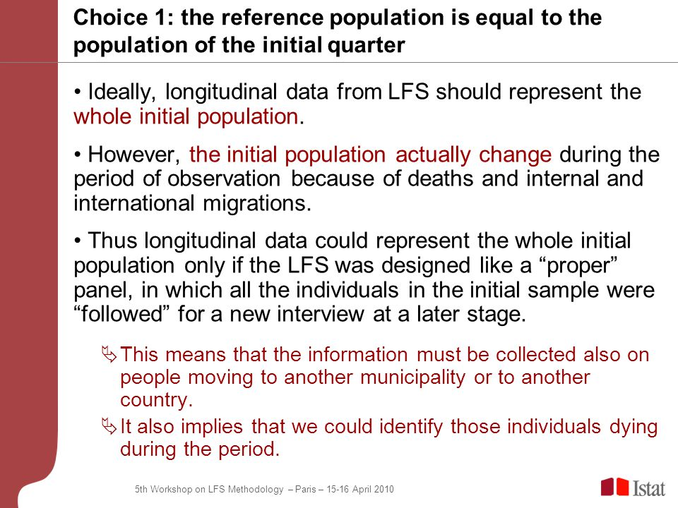 5th Workshop on LFS Methodology – Paris – April 2010 Choice 1: the reference population is equal to the population of the initial quarter Ideally, longitudinal data from LFS should represent the whole initial population.