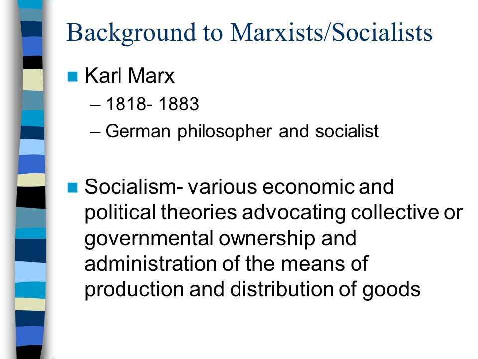 Background to Marxists/Socialists Karl Marx – –German philosopher and socialist Socialism- various economic and political theories advocating collective or governmental ownership and administration of the means of production and distribution of goods