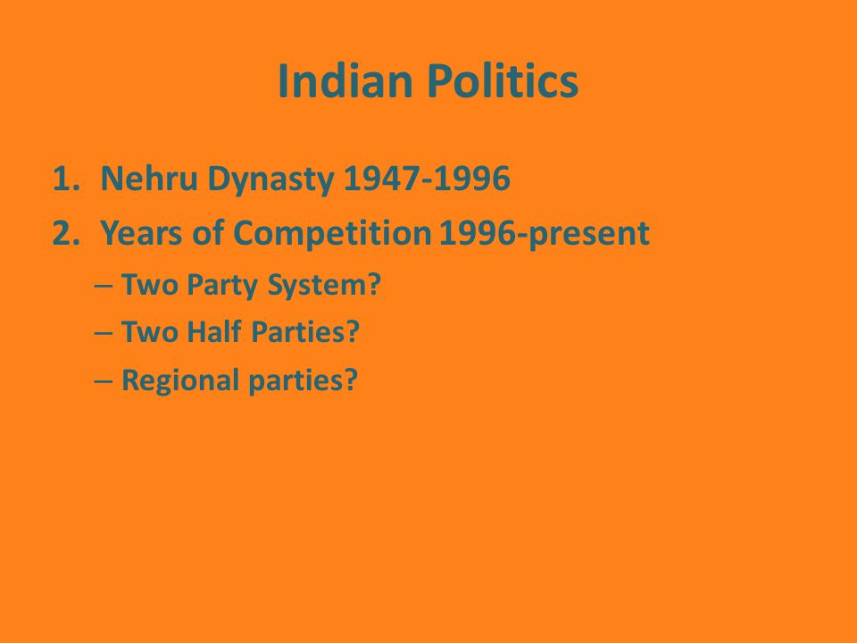 Indian Politics 1.Nehru Dynasty Years of Competition 1996-present – Two Party System.