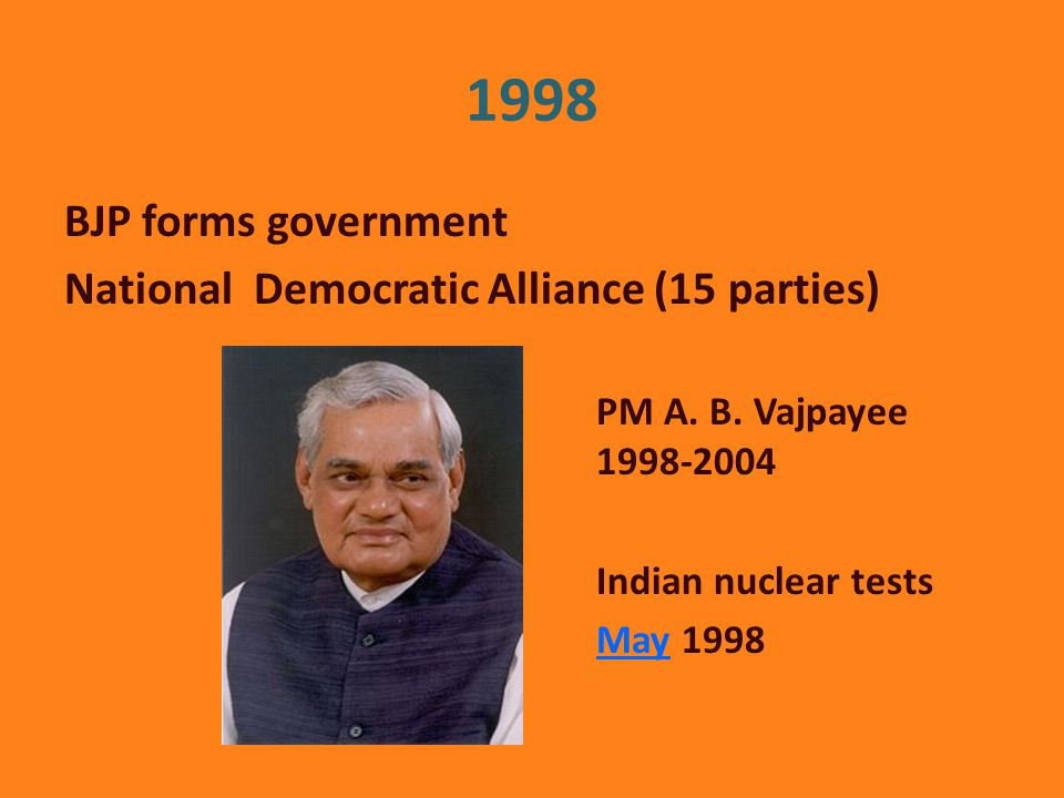 1998 BJP forms government National Democratic Alliance (15 parties) PM A.