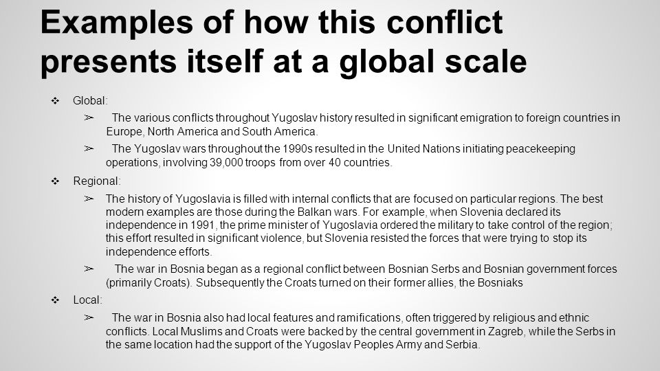 Examples of how this conflict presents itself at a global scale ❖ Global: ➢ The various conflicts throughout Yugoslav history resulted in significant emigration to foreign countries in Europe, North America and South America.
