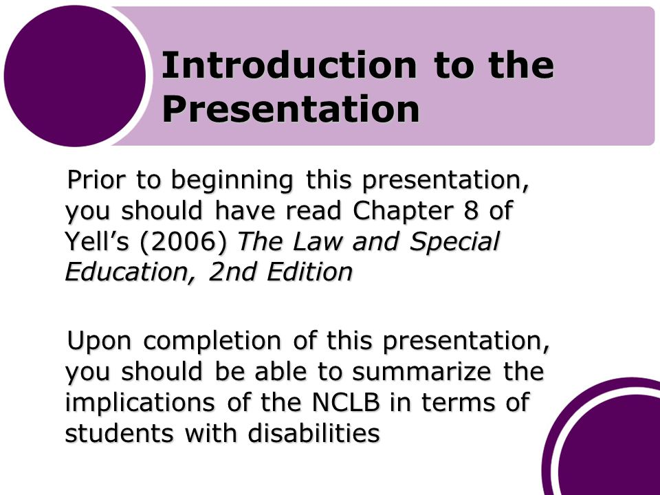 Introduction to the Presentation Prior to beginning this presentation, you should have read Chapter 8 of Yell's (2006) The Law and Special Education, 2nd Edition Prior to beginning this presentation, you should have read Chapter 8 of Yell's (2006) The Law and Special Education, 2nd Edition Upon completion of this presentation, you should be able to summarize the implications of the NCLB in terms of students with disabilities Upon completion of this presentation, you should be able to summarize the implications of the NCLB in terms of students with disabilities