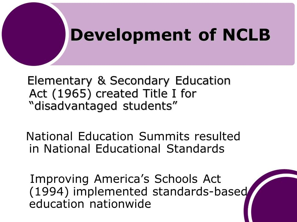 Development of NCLB Elementary & Secondary Education Act (1965) created Title I for disadvantaged students Elementary & Secondary Education Act (1965) created Title I for disadvantaged students National Education Summits resulted in National Educational Standards Improving America's Schools Act (1994) implemented standards-based education nationwide