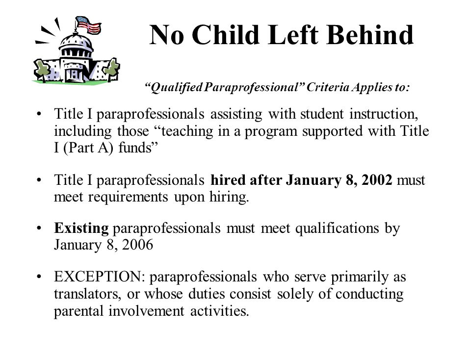 Qualified Paraprofessionals Title I paraprofessional requirements: –a high school diploma or equivalent PLUS –completed at least two years of college, OR –obtained an associates (or higher) degree, OR –successfully pass a state or local academic assessment of mathematics, reading, and writing.