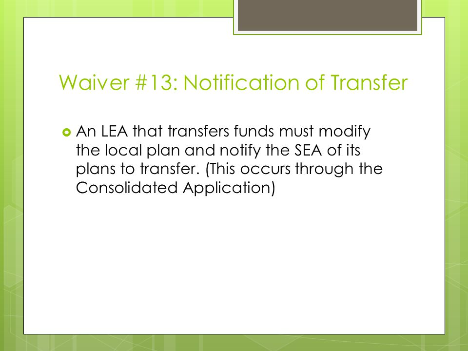 Waiver #13: Notification of Transfer  An LEA that transfers funds must modify the local plan and notify the SEA of its plans to transfer.