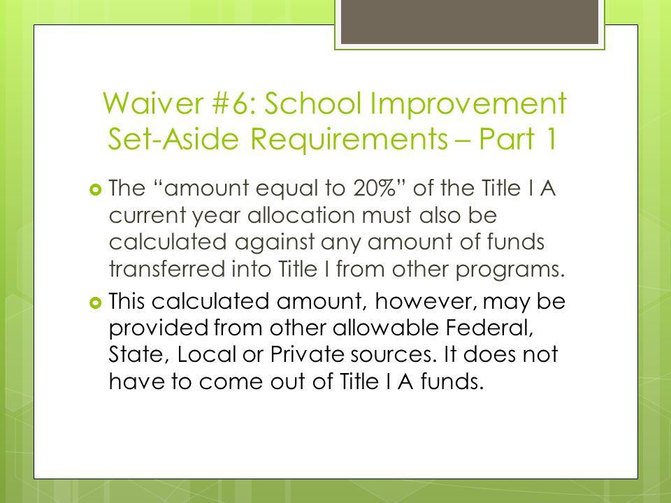 Waiver #6: School Improvement Set-Aside Requirements – Part 1  The amount equal to 20% of the Title I A current year allocation must also be calculated against any amount of funds transferred into Title I from other programs.