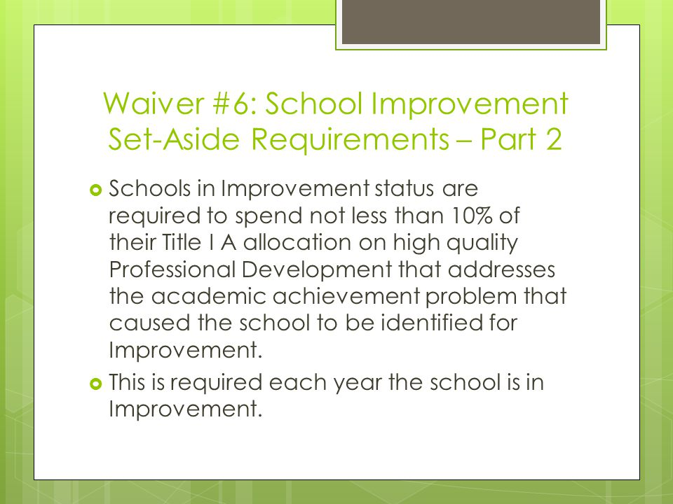 Waiver #6: School Improvement Set-Aside Requirements – Part 2  Schools in Improvement status are required to spend not less than 10% of their Title I A allocation on high quality Professional Development that addresses the academic achievement problem that caused the school to be identified for Improvement.
