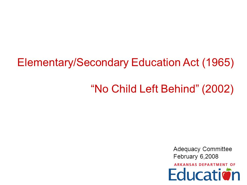 Elementary/Secondary Education Act (1965) No Child Left Behind (2002) Adequacy Committee February 6,2008