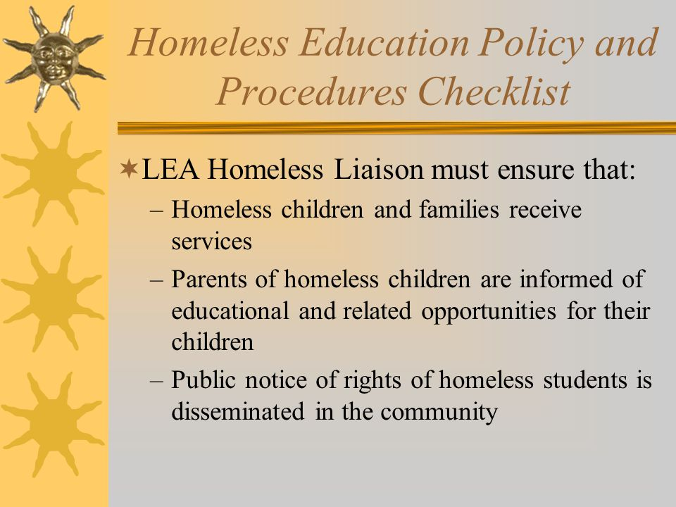 Homeless Education Policy and Procedures Checklist  LEA Homeless Liaison must ensure that: –Homeless children and families receive services –Parents of homeless children are informed of educational and related opportunities for their children –Public notice of rights of homeless students is disseminated in the community