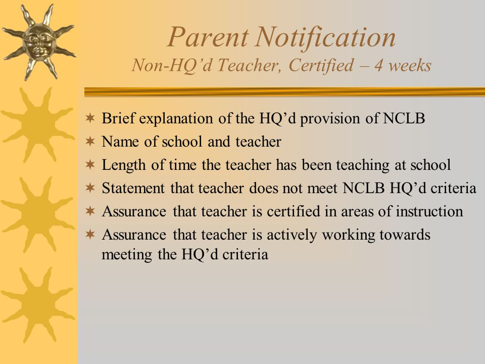 Parent Notification Non-HQ'd Teacher, Certified – 4 weeks  Brief explanation of the HQ'd provision of NCLB  Name of school and teacher  Length of time the teacher has been teaching at school  Statement that teacher does not meet NCLB HQ'd criteria  Assurance that teacher is certified in areas of instruction  Assurance that teacher is actively working towards meeting the HQ'd criteria