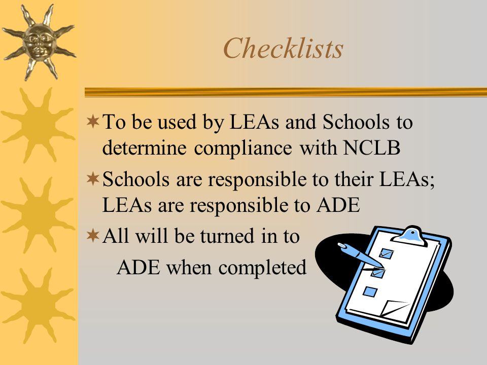 Checklists  To be used by LEAs and Schools to determine compliance with NCLB  Schools are responsible to their LEAs; LEAs are responsible to ADE  All will be turned in to ADE when completed