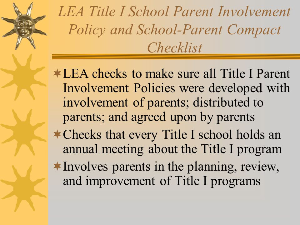 LEA Title I School Parent Involvement Policy and School-Parent Compact Checklist  LEA checks to make sure all Title I Parent Involvement Policies were developed with involvement of parents; distributed to parents; and agreed upon by parents  Checks that every Title I school holds an annual meeting about the Title I program  Involves parents in the planning, review, and improvement of Title I programs