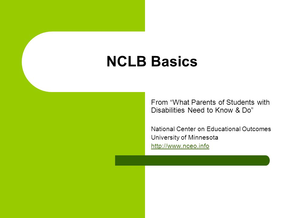 NCLB Basics From What Parents of Students with Disabilities Need to Know & Do National Center on Educational Outcomes University of Minnesota