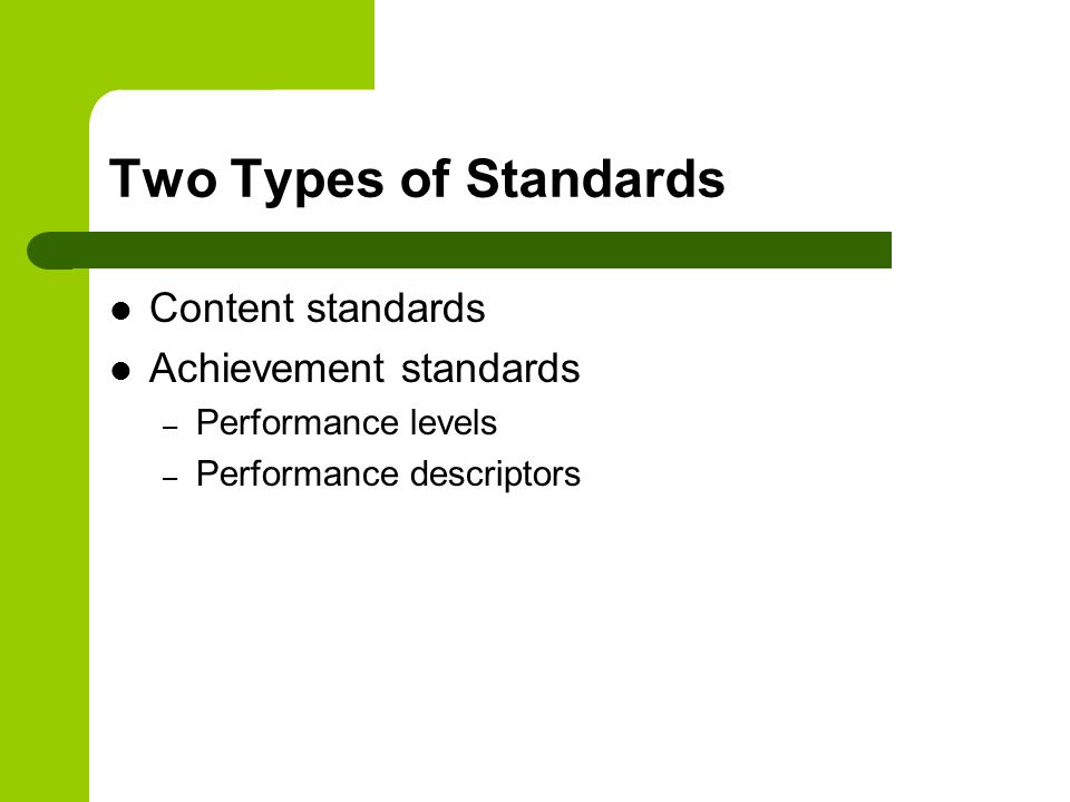 Two Types of Standards Content standards Achievement standards – Performance levels – Performance descriptors