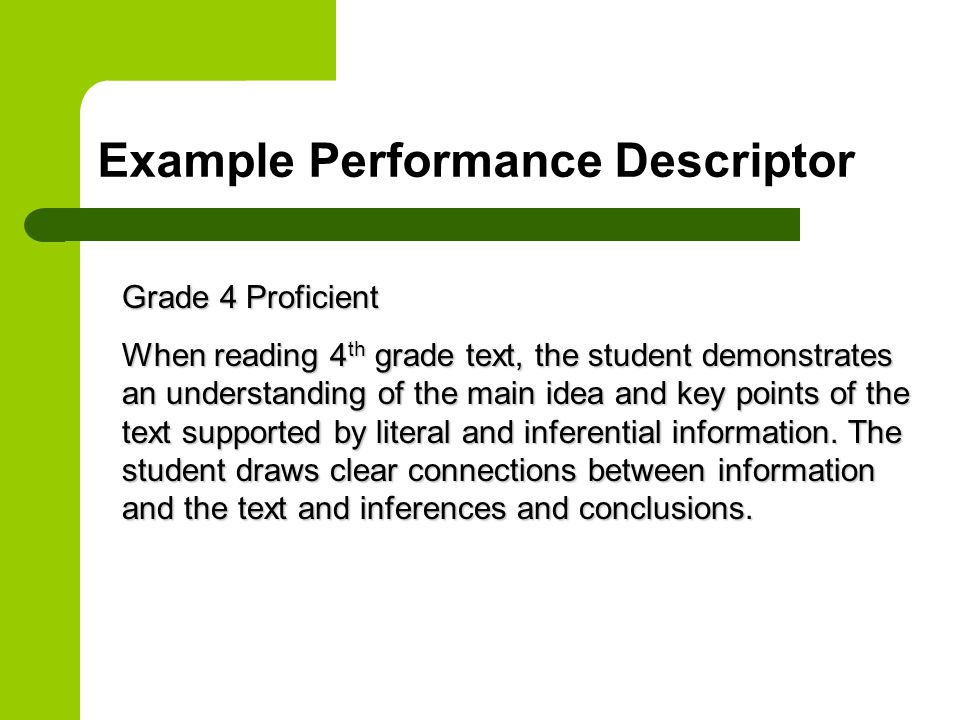 Example Performance Descriptor Grade 4 Proficient When reading 4 th grade text, the student demonstrates an understanding of the main idea and key points of the text supported by literal and inferential information.