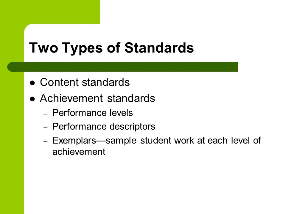 Two Types of Standards Content standards Achievement standards – Performance levels – Performance descriptors – Exemplars—sample student work at each level of achievement
