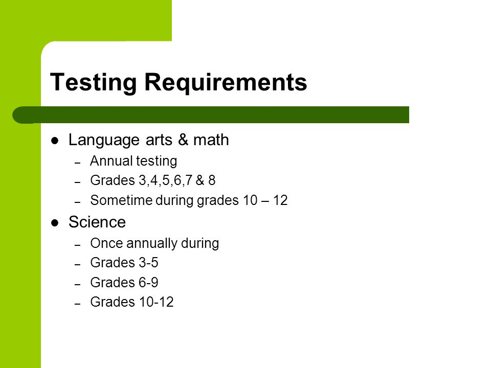 Testing Requirements Language arts & math – Annual testing – Grades 3,4,5,6,7 & 8 – Sometime during grades 10 – 12 Science – Once annually during – Grades 3-5 – Grades 6-9 – Grades 10-12