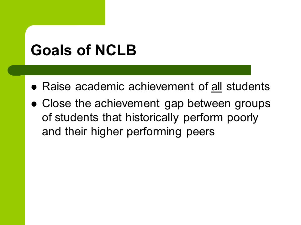 Goals of NCLB Raise academic achievement of all students Close the achievement gap between groups of students that historically perform poorly and their higher performing peers