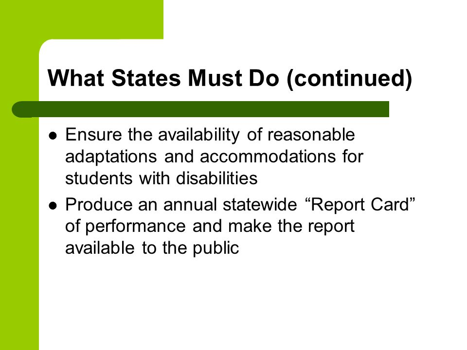 What States Must Do (continued) Ensure the availability of reasonable adaptations and accommodations for students with disabilities Produce an annual statewide Report Card of performance and make the report available to the public