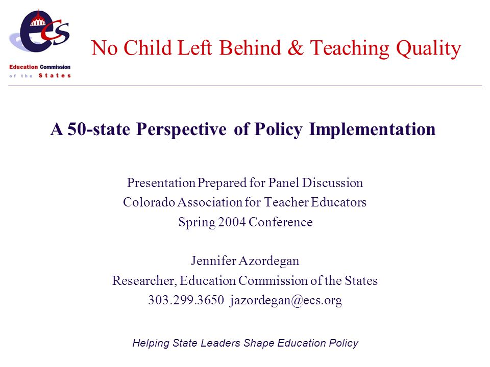 Helping State Leaders Shape Education Policy Presentation Prepared for Panel Discussion Colorado Association for Teacher Educators Spring 2004 Conference Jennifer Azordegan Researcher, Education Commission of the States A 50-state Perspective of Policy Implementation No Child Left Behind & Teaching Quality