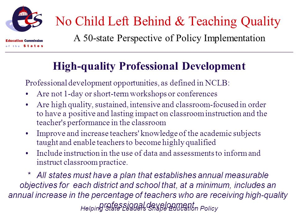 Helping State Leaders Shape Education Policy Professional development opportunities, as defined in NCLB: Are not 1-day or short-term workshops or conferences Are high quality, sustained, intensive and classroom-focused in order to have a positive and lasting impact on classroom instruction and the teacher s performance in the classroom Improve and increase teachers knowledge of the academic subjects taught and enable teachers to become highly qualified Include instruction in the use of data and assessments to inform and instruct classroom practice.