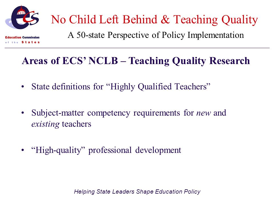 Helping State Leaders Shape Education Policy State definitions for Highly Qualified Teachers Subject-matter competency requirements for new and existing teachers High-quality professional development Areas of ECS' NCLB – Teaching Quality Research No Child Left Behind & Teaching Quality A 50-state Perspective of Policy Implementation