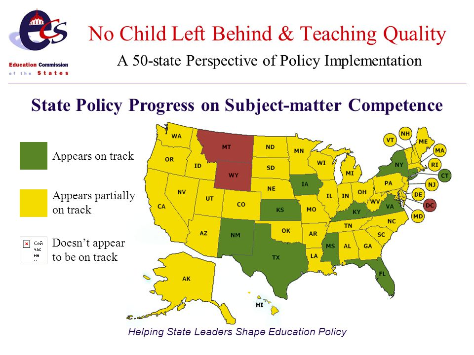 Helping State Leaders Shape Education Policy State Policy Progress on Subject-matter Competence Appears on track Appears partially on track Doesn't appear to be on track No Child Left Behind & Teaching Quality A 50-state Perspective of Policy Implementation
