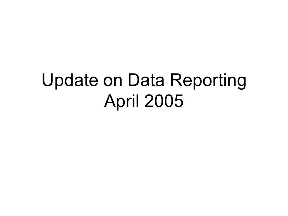 Update on Data Reporting April 2005
