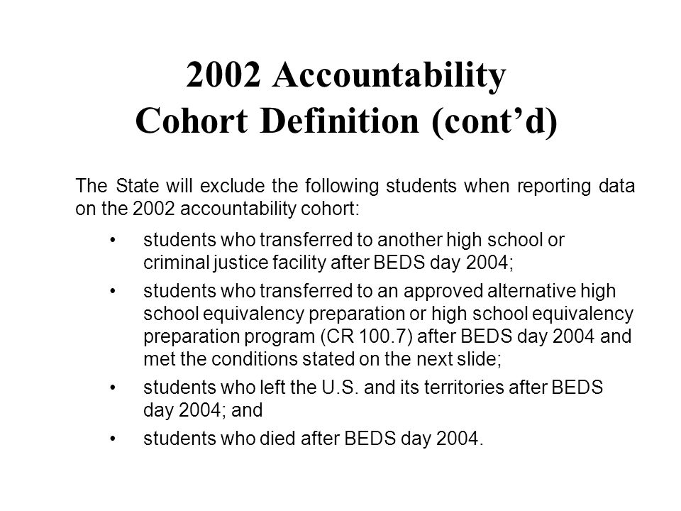 The State will exclude the following students when reporting data on the 2002 accountability cohort: students who transferred to another high school or criminal justice facility after BEDS day 2004; students who transferred to an approved alternative high school equivalency preparation or high school equivalency preparation program (CR 100.7) after BEDS day 2004 and met the conditions stated on the next slide; students who left the U.S.