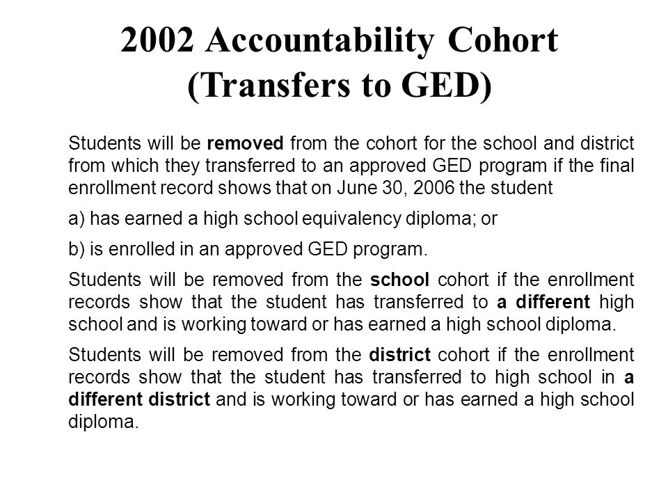 Students will be removed from the cohort for the school and district from which they transferred to an approved GED program if the final enrollment record shows that on June 30, 2006 the student a) has earned a high school equivalency diploma; or b) is enrolled in an approved GED program.