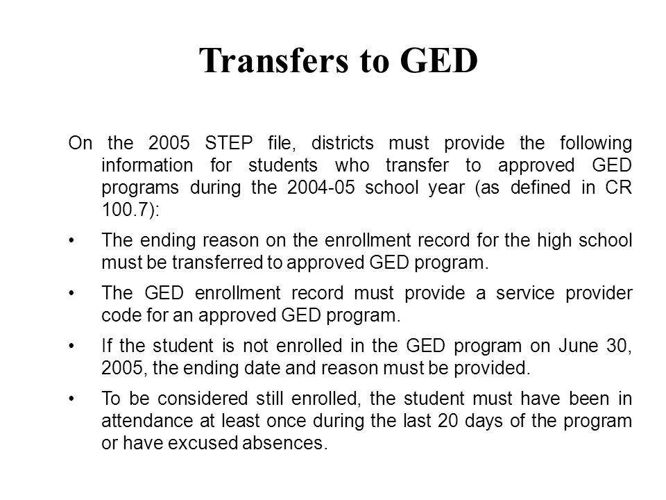 On the 2005 STEP file, districts must provide the following information for students who transfer to approved GED programs during the school year (as defined in CR 100.7): The ending reason on the enrollment record for the high school must be transferred to approved GED program.