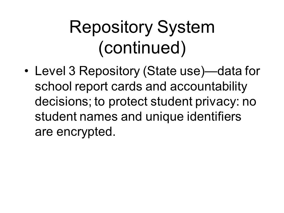 Repository System (continued) Level 3 Repository (State use)—data for school report cards and accountability decisions; to protect student privacy: no student names and unique identifiers are encrypted.