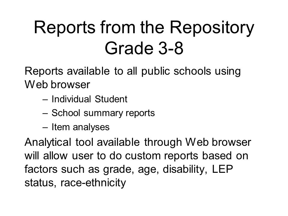 Reports from the Repository Grade 3-8 Reports available to all public schools using Web browser –Individual Student –School summary reports –Item analyses Analytical tool available through Web browser will allow user to do custom reports based on factors such as grade, age, disability, LEP status, race-ethnicity