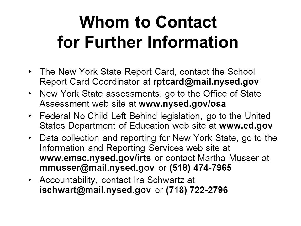 The New York State Report Card, contact the School Report Card Coordinator at New York State assessments, go to the Office of State Assessment web site at   Federal No Child Left Behind legislation, go to the United States Department of Education web site at   Data collection and reporting for New York State, go to the Information and Reporting Services web site at   or contact Martha Musser at or (518) Accountability, contact Ira Schwartz at or (718) Whom to Contact for Further Information
