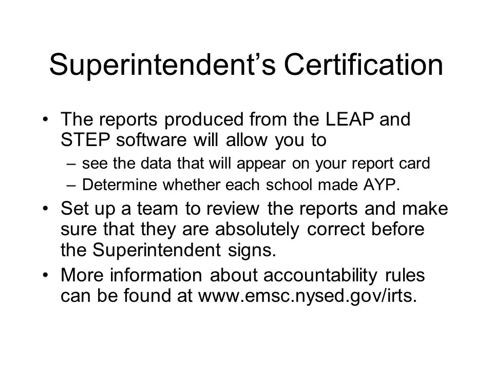 Superintendent's Certification The reports produced from the LEAP and STEP software will allow you to –see the data that will appear on your report card –Determine whether each school made AYP.