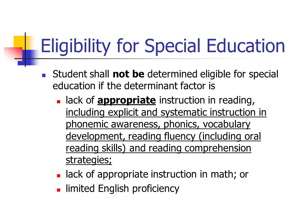 Eligibility for Special Education Student shall not be determined eligible for special education if the determinant factor is lack of appropriate instruction in reading, including explicit and systematic instruction in phonemic awareness, phonics, vocabulary development, reading fluency (including oral reading skills) and reading comprehension strategies; lack of appropriate instruction in math; or limited English proficiency