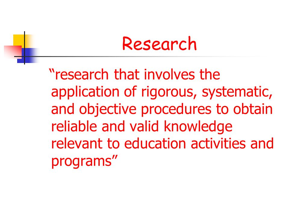 Research research that involves the application of rigorous, systematic, and objective procedures to obtain reliable and valid knowledge relevant to education activities and programs