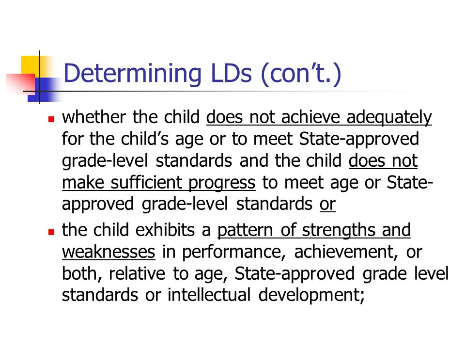 Determining LDs (con't.) whether the child does not achieve adequately for the child's age or to meet State-approved grade-level standards and the child does not make sufficient progress to meet age or State- approved grade-level standards or the child exhibits a pattern of strengths and weaknesses in performance, achievement, or both, relative to age, State-approved grade level standards or intellectual development;