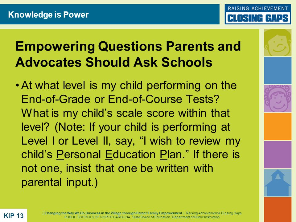 Empowering Questions Parents and Advocates Should Ask Schools At what level is my child performing on the End-of-Grade or End-of-Course Tests.