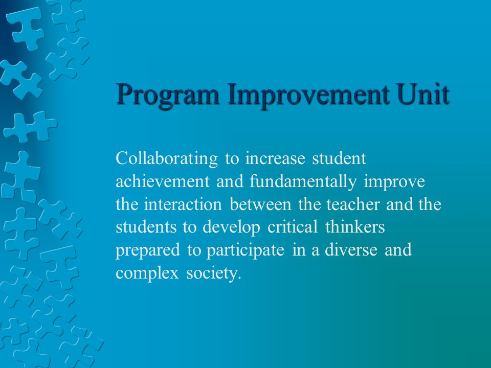 Program Improvement Unit Collaborating to increase student achievement and fundamentally improve the interaction between the teacher and the students to develop critical thinkers prepared to participate in a diverse and complex society.