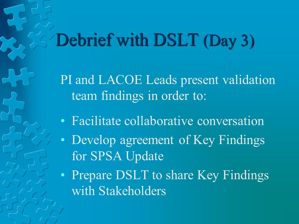 Debrief with DSLT (Day 3) PI and LACOE Leads present validation team findings in order to: Facilitate collaborative conversation Develop agreement of Key Findings for SPSA Update Prepare DSLT to share Key Findings with Stakeholders