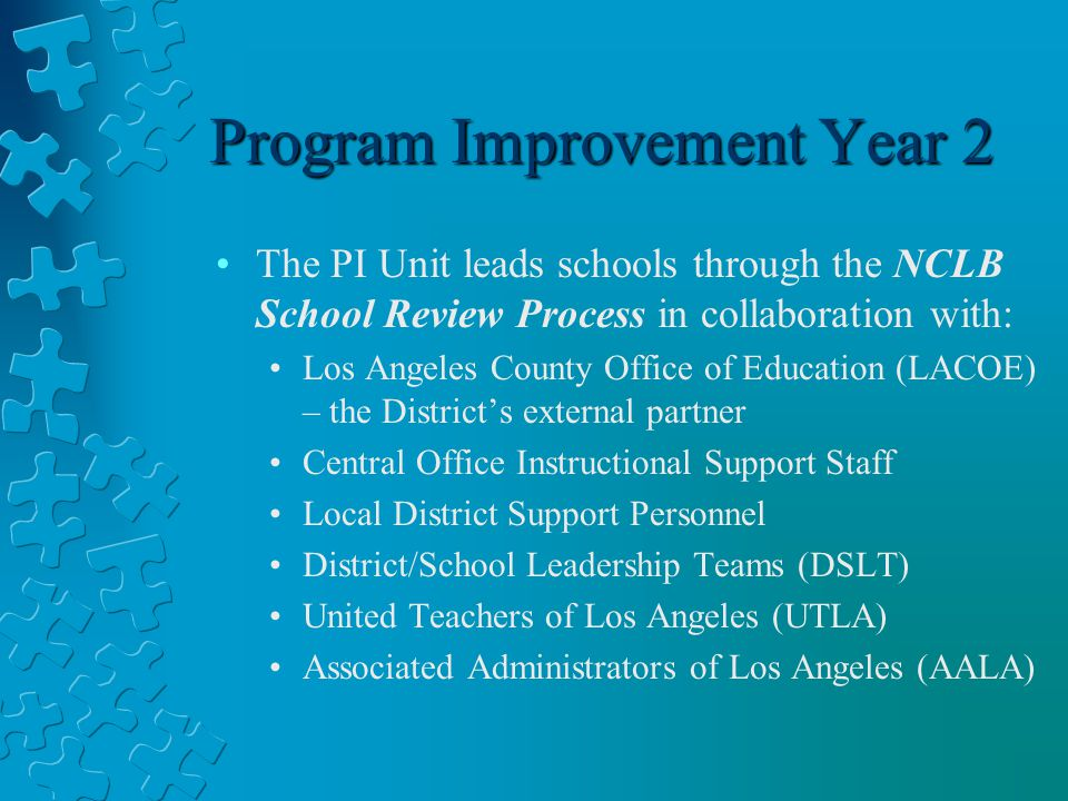 Program Improvement Year 2 The PI Unit leads schools through the NCLB School Review Process in collaboration with: Los Angeles County Office of Education (LACOE) – the District's external partner Central Office Instructional Support Staff Local District Support Personnel District/School Leadership Teams (DSLT) United Teachers of Los Angeles (UTLA) Associated Administrators of Los Angeles (AALA)