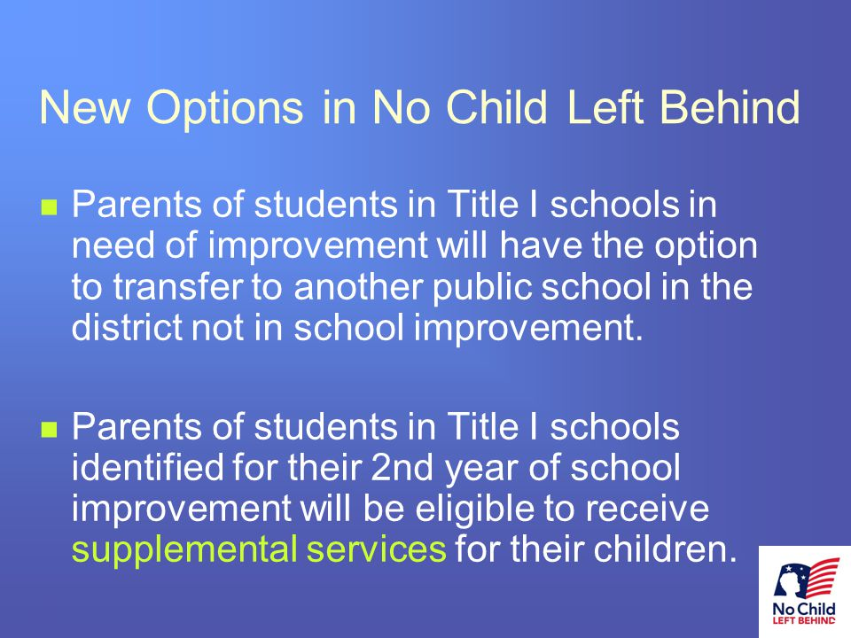 5 # New Options in No Child Left Behind Parents of students in Title I schools in need of improvement will have the option to transfer to another public school in the district not in school improvement.