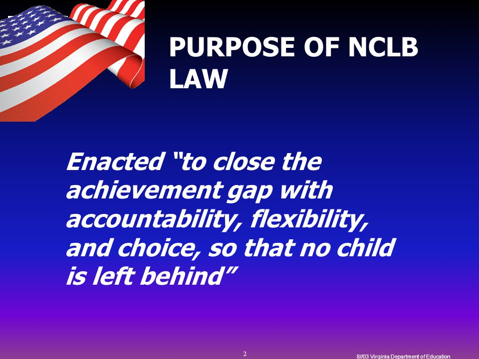 2 8//03 Virginia Department of Education PURPOSE OF NCLB LAW Enacted to close the achievement gap with accountability, flexibility, and choice, so that no child is left behind