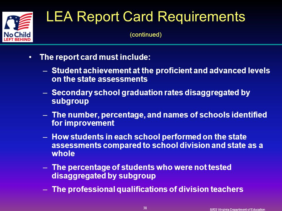 38 8//03 Virginia Department of Education LEA Report Card Requirements (continued) The report card must include: –Student achievement at the proficient and advanced levels on the state assessments –Secondary school graduation rates disaggregated by subgroup –The number, percentage, and names of schools identified for improvement –How students in each school performed on the state assessments compared to school division and state as a whole –The percentage of students who were not tested disaggregated by subgroup –The professional qualifications of division teachers