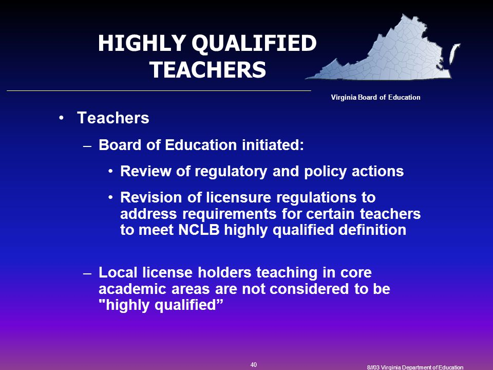 40 8//03 Virginia Department of Education HIGHLY QUALIFIED TEACHERS Teachers –Board of Education initiated: Review of regulatory and policy actions Revision of licensure regulations to address requirements for certain teachers to meet NCLB highly qualified definition –Local license holders teaching in core academic areas are not considered to be highly qualified Virginia Board of Education
