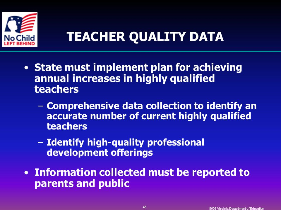 46 8//03 Virginia Department of Education TEACHER QUALITY DATA State must implement plan for achieving annual increases in highly qualified teachers –Comprehensive data collection to identify an accurate number of current highly qualified teachers –Identify high-quality professional development offerings Information collected must be reported to parents and public