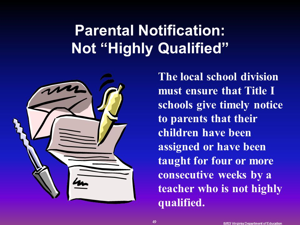 49 8//03 Virginia Department of Education Parental Notification: Not Highly Qualified The local school division must ensure that Title I schools give timely notice to parents that their children have been assigned or have been taught for four or more consecutive weeks by a teacher who is not highly qualified.